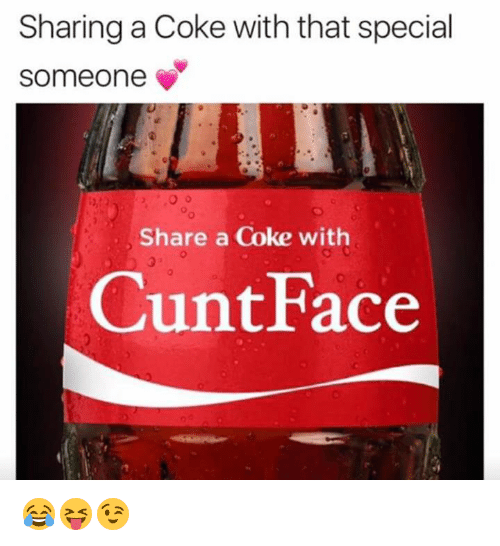 Cunt, Coke, and Face: Sharing a Coke with that special  someone  Share a Coke with  Cunt Face 😂😝😉