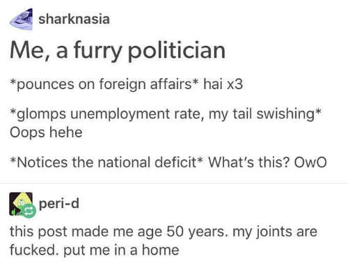 Fucking, Shark, and Fuck: shark nasia  Me, a furry politician  *pounces on foreign affairs* hai x3  *glomps unemployment rate, my tail swishing  oops hehe  *Notices the national deficit What's this? OwO  peri-d  this post made me age 50 years. my joints are  fucked. put me in a home