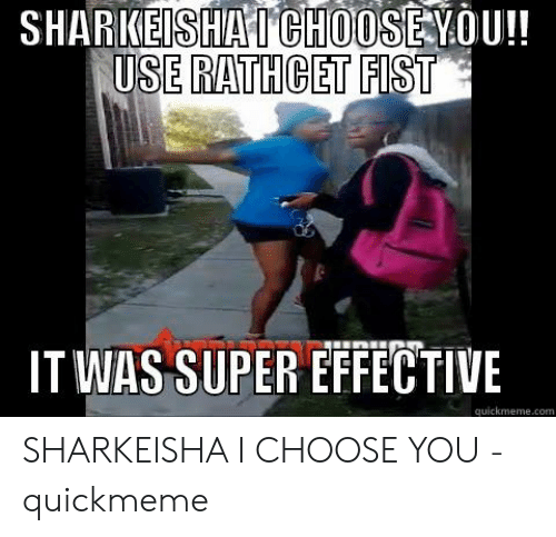 SHARKEISHATCHOOSEYOU!! USE RATHCET FIST IT WAS SUPER