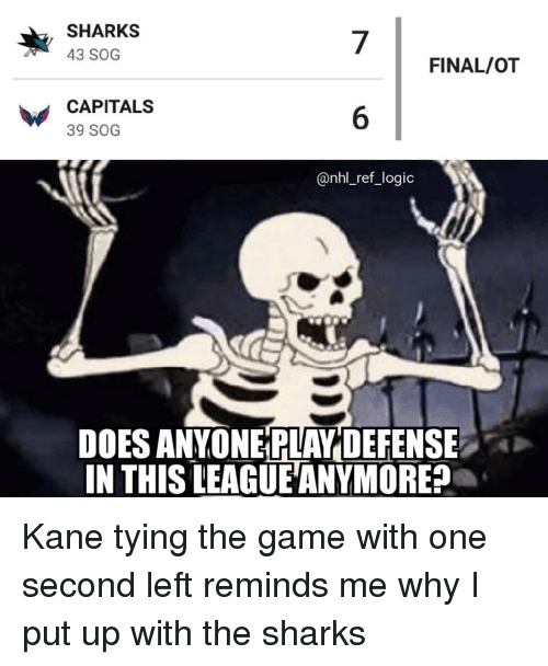 Logic, Memes, and National Hockey League (NHL): SHARKS  43 SOG  7  6  @nhl_ref_logic  FINAL/OT  CAPITALS  39 SOG  DOES ANYONE PLAY DEFENSE  IN THIS LEAGUE ANYMORE? Kane tying the game with one second left reminds me why I put up with the sharks