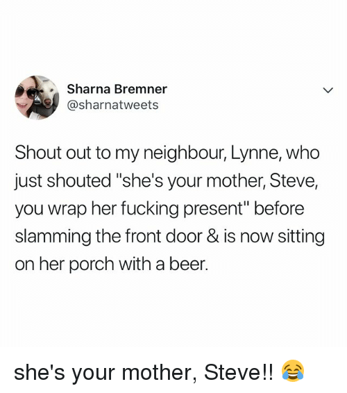 "Beer, Fucking, and Relatable: Sharna Bremner  @sharnatweets  Shout out to my neighbour, Lynne, who  just shouted ""she's your mother, Steve,  you wrap her fucking present"" before  slamming the front door & is now sitting  on her porch with a beer. she's your mother, Steve!! 😂"
