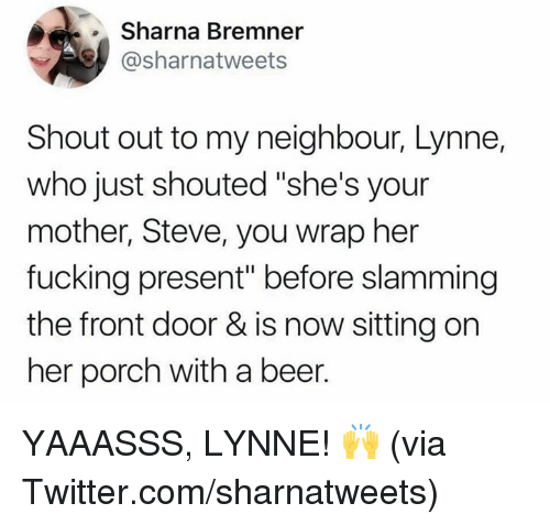 """Beer, Dank, and Fucking: Sharna Bremner  @sharnatweets  Shout out to my neighbour, Lynne,  who just shouted """"she's your  mother, Steve, you wrap her  fucking present"""" before slamming  the front door & is now sitting on  her porch with a beer. YAAASSS, LYNNE! 🙌  (via Twitter.com/sharnatweets)"""