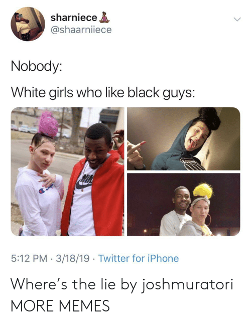 Dank, Girls, and Iphone: sharniece  @shaarniiece  Nobody:  White girls who like black guys:  5:12 PM 3/18/19 Twitter for iPhone Where's the lie by joshmuratori MORE MEMES