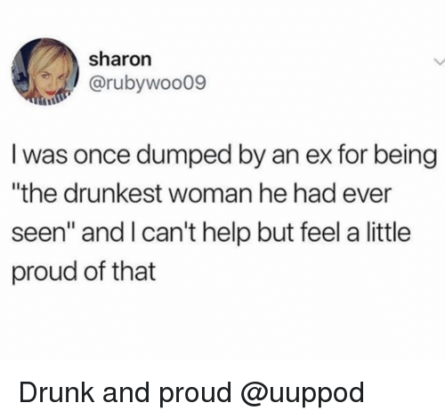 """Drunk, Help, and Girl Memes: sharon  @rubywoo09  I was once dumped by an ex for being  """"the drunkest woman he had ever  seen"""" and l can't help but feel a little  proud of that Drunk and proud @uuppod"""
