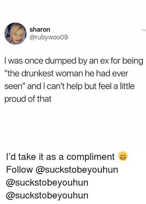 """Memes, Help, and Proud: sharon  @rubywoo09  I was once dumped by an ex for being  """"the drunkest woman he had ever  seen"""" and Ican't help but feel a little  proud of that I'd take it as a compliment 😁 Follow @suckstobeyouhun @suckstobeyouhun @suckstobeyouhun"""