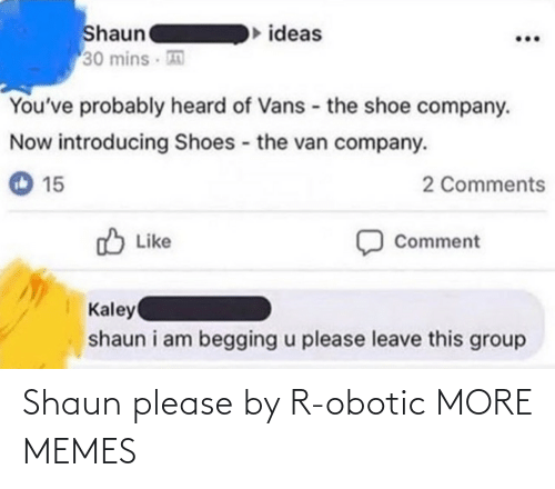 Dank, Memes, and Shoes: Shaun  30 mins  ideas  You've probably heard of Vans - the shoe company.  Now introducing Shoes the van company.  2 Comments  15  O Like  Comment  Kaley  shaun i am begging u please leave this group Shaun please by R-obotic MORE MEMES
