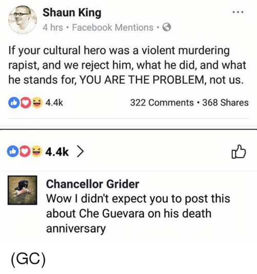 Facebook, Memes, and Wow: Shaun King  hrs Facebook Mentions  If your cultural hero was a violent murdering  rapist, and we reject him, what he did, and what  he stands for, YOU ARE THE PROBLEM, not us.  004.4k  322 Comments.368 Shares  4.4k >  Chancellor Grider  Wow I didn't expect you to post this  about Che Guevara on his death  anniversary (GC)