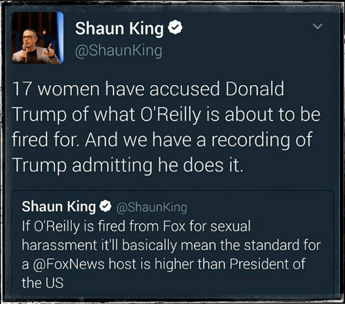 Donald Trump, News, and Shaun King: Shaun King  Shaun King  17 women have accused Donald  Trump of what O'Reilly is about to be  fired for. And we have a recording of  Trump admitting he does it.  Shaun King  @Shaun King  If O'Reilly is fired from Fox for sexual  harassment it'll basically mean the standard for  a @Fox News host is higher than President of  the US