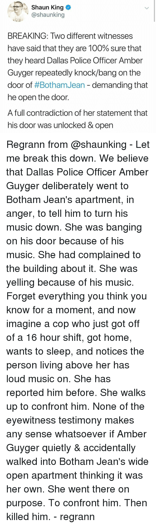 Anaconda, Memes, and Music: Shaun King  @shaunking  BREAKING: Two different witnesses  have said that they are 100% sure that  they heard Dallas Police Officer Amber  Guyger repeatedly knock/bang on the  door of #Botham/ean-demanding that  he open the door.  A full contradiction of her statement that  his door was unlocked & open Regrann from @shaunking - Let me break this down. We believe that Dallas Police Officer Amber Guyger deliberately went to Botham Jean's apartment, in anger, to tell him to turn his music down. She was banging on his door because of his music. She had complained to the building about it. She was yelling because of his music. Forget everything you think you know for a moment, and now imagine a cop who just got off of a 16 hour shift, got home, wants to sleep, and notices the person living above her has loud music on. She has reported him before. She walks up to confront him. None of the eyewitness testimony makes any sense whatsoever if Amber Guyger quietly & accidentally walked into Botham Jean's wide open apartment thinking it was her own. She went there on purpose. To confront him. Then killed him. - regrann