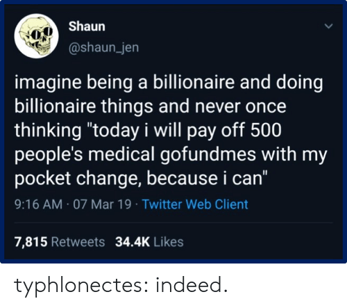 "Tumblr, Twitter, and Blog: Shaun  @shaun_jen  imagine being a billionaire and doing  billionaire things and never once  thinking ""today i will pay off 500  people's medical gofundmes with my  pocket change, because i can""  9:16 AM 07 Mar 19 Twitter Web Client  7,815 Retweets 34.4K Likes typhlonectes:  indeed."