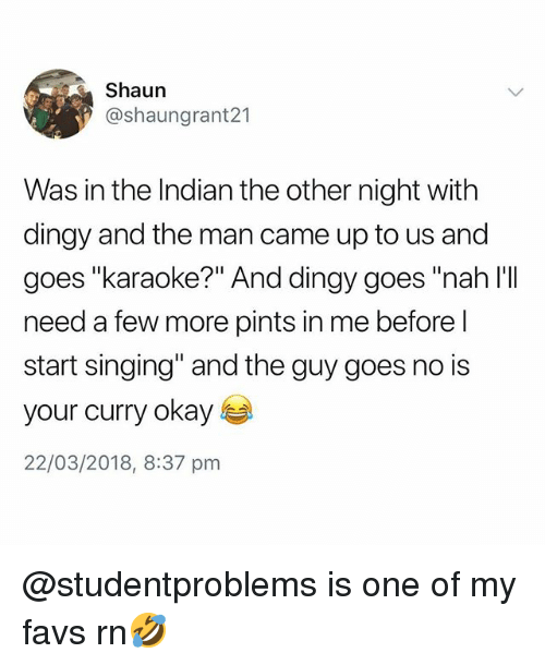 "Singing, Karaoke, and Okay: Shaun  @shaungrant21  Was in the Indian the other night with  dingy and the man came up to us and  goes ""karaoke?"" And dingy goes ""nah l'II  need a few more pints in me before l  start singing"" and the guy goes no is  your curry okay s  22/03/2018, 8:37 pnm @studentproblems is one of my favs rn🤣"