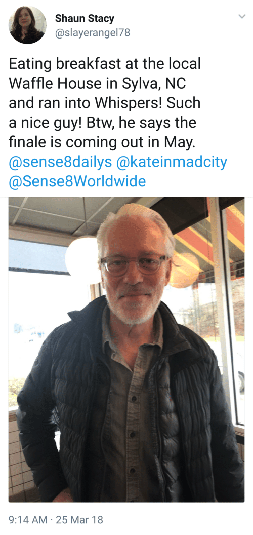 Waffle House, Breakfast, and House: Shaun Stacy  @slayerangel78  Eating breakfast at the local  Waffle House in Sylva, NC  and ran into Whispers! Such  a nice guy! Btw, he says the  finale is coming out in May.  @sense8dailys @kateinmadcity  @Sense8Worldwide   9:14 AM 25 Mar 18