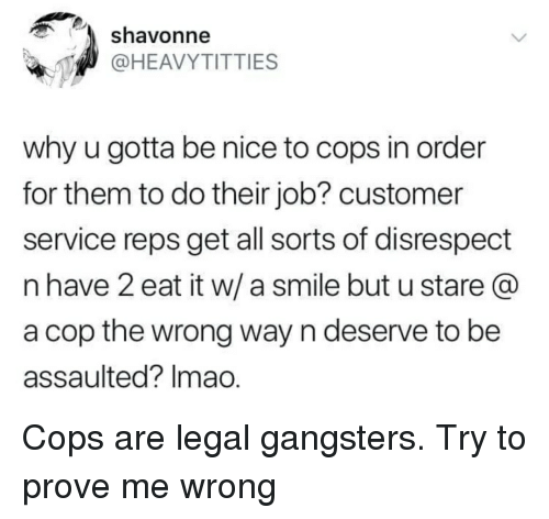 Smile, Anarchy, and Nice: shavonne  @HEAVYTITTIES  why u gotta be nice to cops in order  for them to do their job? customer  service reps get all sorts of disrespect  n have 2 eat it w/ a smile but u stare @  a cop the wrong way n deserve to be  assaulted? Imao.