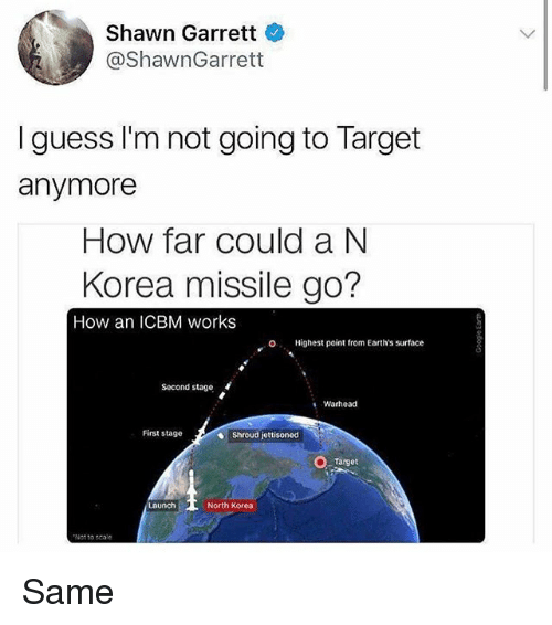 Memes, North Korea, and Target: Shawn Garrett  @ShawnGarrett  I guess I'm not going to Target  anymore  How far could a N  Korea missile go?  How an ICBM works  O  Highest point from Earth's surface  Second stage  Warhead  First stage  Shroud jettisoned  Target  North Korea  Not to scale Same