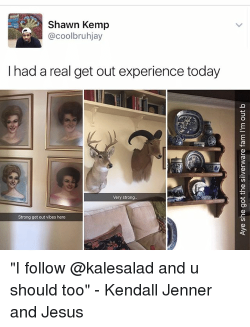 """Memes, 🤖, and Jenner: Shawn Kemp  @coolbruhjay  I had a real get out experience today  Very strong  Strong get out vibes here """"I follow @kalesalad and u should too"""" - Kendall Jenner and Jesus"""