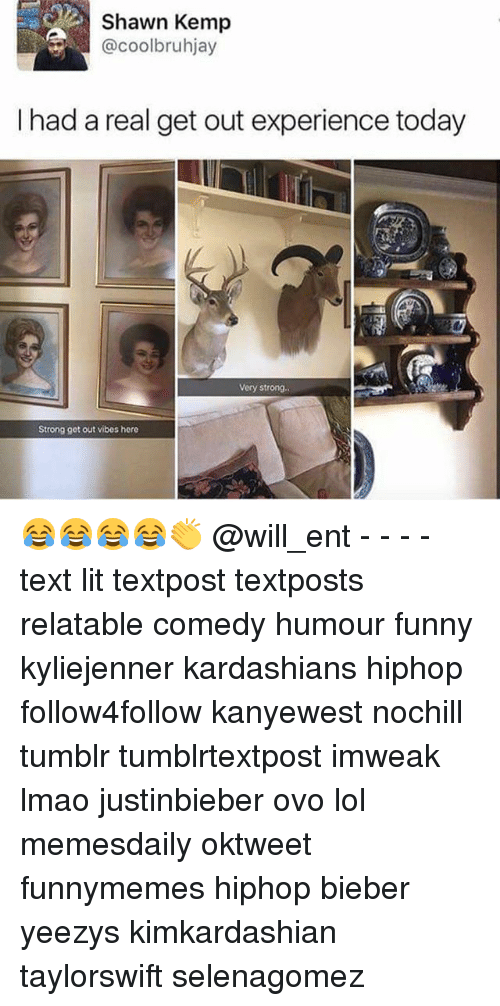 Funny, Kardashians, and Lit: Shawn Kemp  @coolbruhjay  I had a real get out experience today  Very strong  Strong get out vibes here 😂😂😂😂👏 @will_ent - - - - text lit textpost textposts relatable comedy humour funny kyliejenner kardashians hiphop follow4follow kanyewest nochill tumblr tumblrtextpost imweak lmao justinbieber ovo lol memesdaily oktweet funnymemes hiphop bieber yeezys kimkardashian taylorswift selenagomez