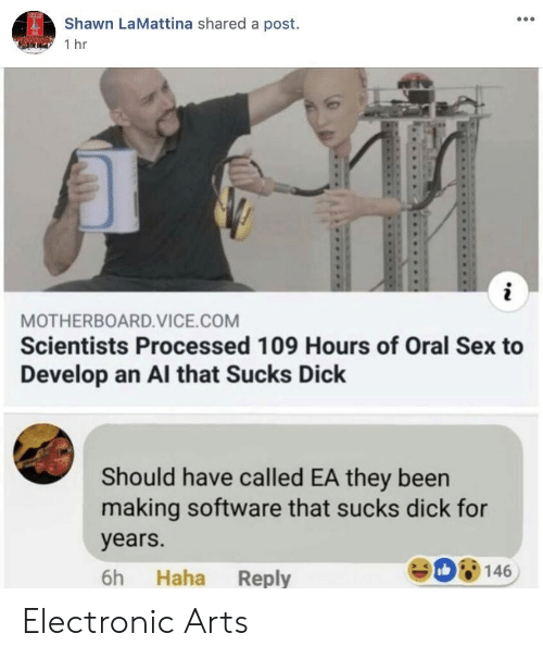 Sex, Electronic Arts, and Dick: Shawn LaMattina shared a post.  1 hr  MOTHERBOARD.VICE.COM  Scientists Processed 109 Hours of Oral Sex to  Develop an Al that Sucks Dick  Should have called EA they been  making software that sucks dick for  years.  6h Haha Reply  De 146 Electronic Arts