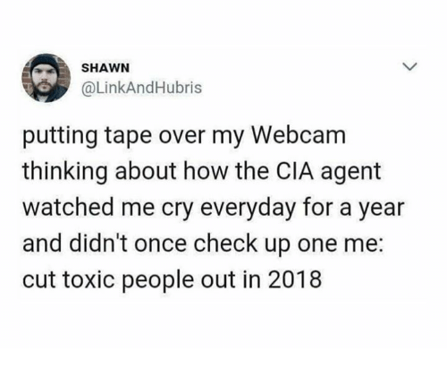 Dank, 🤖, and How: SHAWN  @LinkAndHubris  putting tape over my Webcam  thinking about how the CIA agent  watched me cry everyday for a year  and didn't once check up one me:  cut toxic people out in 2018