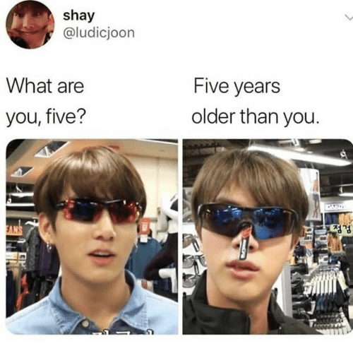 You, What, and Five: shay  @ludicjoon  What are  Five years  older than you  you, five?