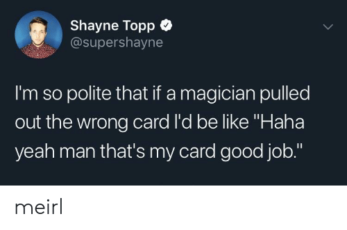 """Be Like, Yeah, and Good: Shayne Topp  @supershayne  I'm so polite that if a magician pulled  out the wrong card l'd be like """"Haha  yeah man that's my card good job."""" meirl"""