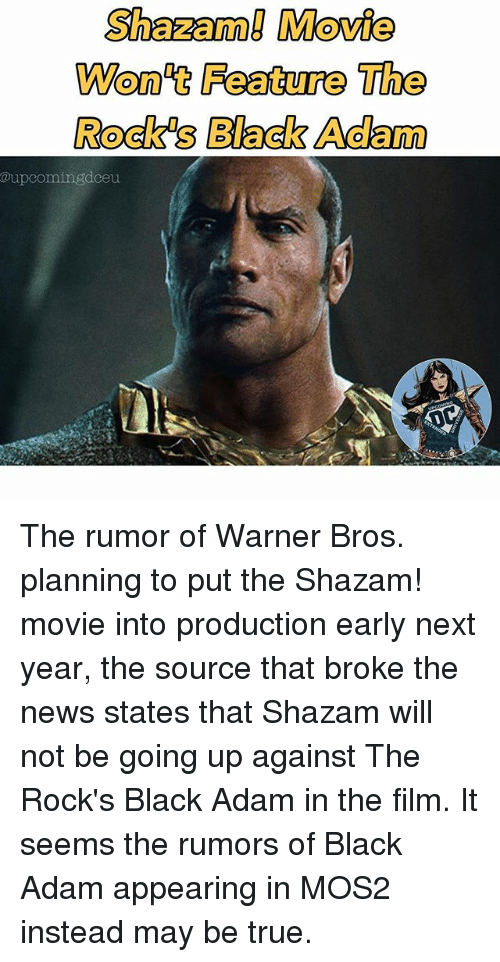 Memes, News, and Shazam: Shazam! Movie  Won't Feature The  Rock's Black Adam  @upcomingdceu The rumor of Warner Bros. planning to put the Shazam! movie into production early next year, the source that broke the news states that Shazam will not be going up against The Rock's Black Adam in the film. It seems the rumors of Black Adam appearing in MOS2 instead may be true.
