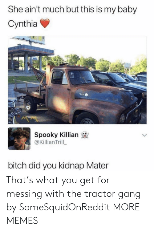 Bitch, Dank, and Memes: She ain't much but this is my baby  Cynthia  Spooky Killian  @KillianTrill  bitch did you kidnap Mater That's what you get for messing with the tractor gang by SomeSquidOnReddit MORE MEMES