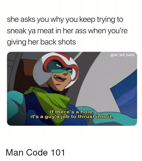Dank Memes, Asks, and Back: she asks you why you keep trying to  sneak ya meat in her ass when you're  giving her back shots  @mr_left hand  If there's a hole,  it's a guy's job to thrust into it. Man Code 101