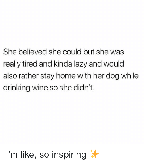 Drinking, Lazy, and Wine: She believed she could but she was  really tired and kinda lazy and would  also rather stay home with her dog while  drinking wine so she didn't. I'm like, so inspiring ✨