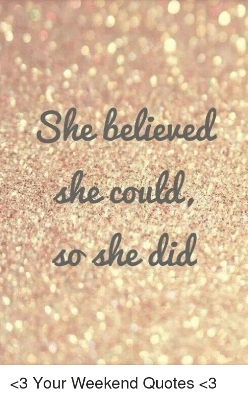 She Believed She Did <3 Your Weekend Quotes <3 | Meme on ME.ME