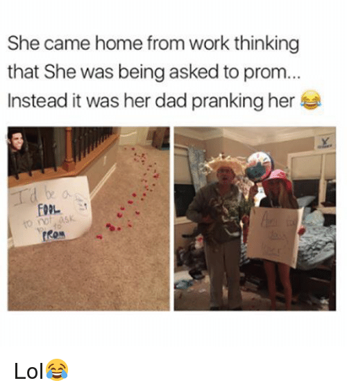 Lol, Memes, and Work: She came home from work thinking  that She was being asked to prom...  Instead it was her dadpranking her Lol😂