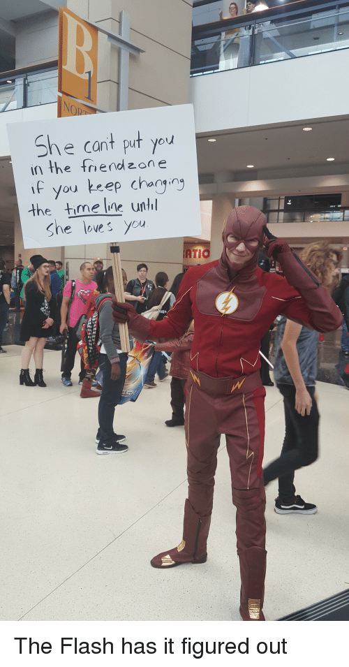 Funny, How To, and The Flash: She cant put you  In the friend zone  you keep changing  the time line until  She loves you  ATT The Flash has it figured out