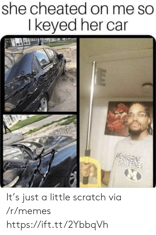 Memes, Scratch, and Her: she cheated on me so  I keyed her car  McE ES It's just a little scratch via /r/memes https://ift.tt/2YbbqVh