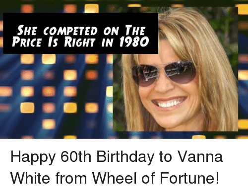 Birthday, Memes, and The Price Is Right: SHE COMPETED ON THE  PRICE IS RIGHT IN 1980 Happy 60th Birthday to Vanna White from Wheel of Fortune!
