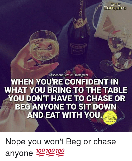 Instagram, Memes, and Chase: SHE  Conquers  @she conquers Instagram  WHEN YOU'RE CONFIDENT IN  WHAT YOU BRING TO THE TABLE  YOU DON'T HAVE TO CHASE OR  BEG ANYONE TO SIT DOWN  AND EAT WITH YOU.  SHE  CONQUER Nope you won't Beg or chase anyone 💯💯💯