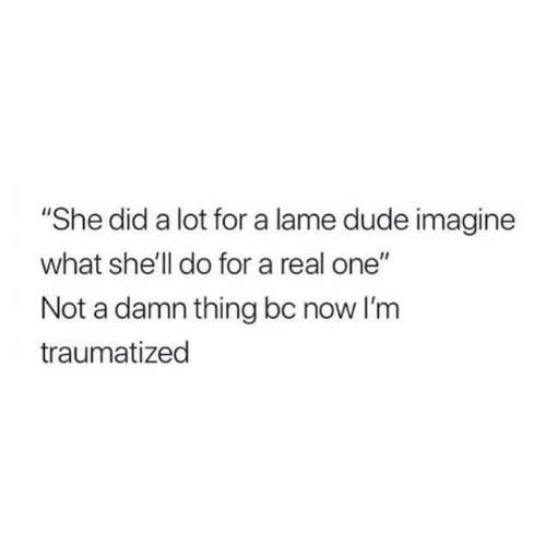 "Dude, Relationships, and Shell: ""She did a lot for a lame dude imagine  what she'll do for a real one""  Not a damn thing bc now I'm  traumatized"