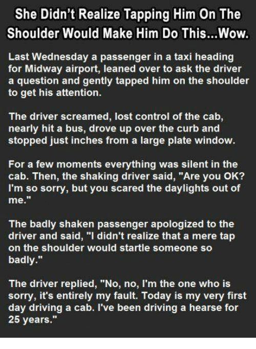 "Memes, Taxi, and 25 Years: She Didn't Realize Tapping Him On The  Shoulder Would Make Him Do This...Wow.  Last Wednesday a passenger in a taxi heading  for Midway airport, leaned over to ask the driver  a question and gently tapped him on the shoulder  to get his attention.  The driver screamed, lost control of the cab  nearly hit a bus, drove up over the curb and  stopped just inches from a large plate window  For a few moments everything was silent in the  cab. Then, the shaking driver said, ""Are you OK?  I'm so sorry, but you scared the daylights out of  me.  The badly shaken passenger apologized to the  driver and said, ""I didn't realize that a mere tap  on the shoulder would startle someone so  badly.  The driver replied, ""No, no, I'm the one who is  sorry, it's entirely my fault. Today is my very first  day driving a cab. I've been driving a hearse for  25 years"