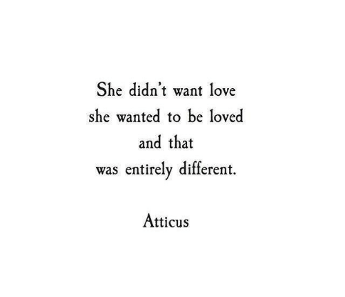 Love, Wanted, and She: She didn't want love  she wanted to be loved  and that  was entirely different  Atticus