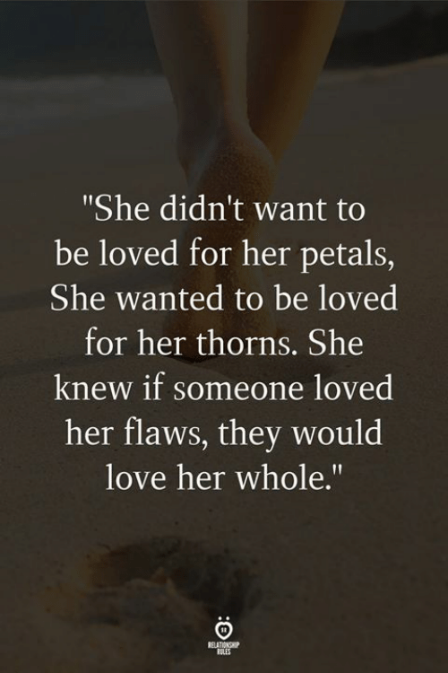 """Love, Her, and Wanted: She didn't want to  be loved for her petals,  She wanted to be loved  for her thorns. She  knew if someone loved  her flaws, they would  love her whole.""""  RELES"""