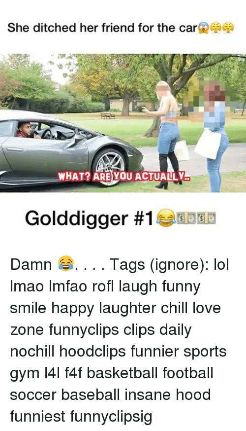 Baseball, Basketball, and Chill: She ditched her friend for the car  WHAT?  ARE YOU ACTUALLY  Golddigger Damn 😂. . . . Tags (ignore): lol lmao lmfao rofl laugh funny smile happy laughter chill love zone funnyclips clips daily nochill hoodclips funnier sports gym l4l f4f basketball football soccer baseball insane hood funniest funnyclipsig