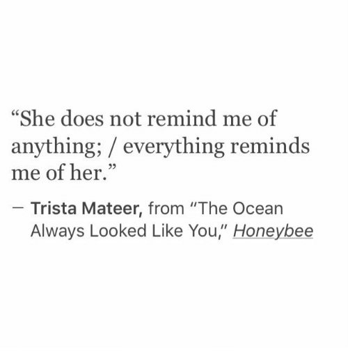 "Ocean, Her, and She: ""She does not remind me of  anything; / everything reminds  me of her.""  25  Trista Mateer, from ""The Ocean  Always Looked Like You"" Honeybee"
