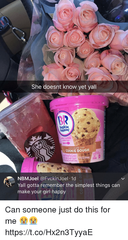 Chocolate, Girl, and Happy: She doesnt know yet yall  BR  baskiN  obbiNs  NORE FLAYORS  MORE FUN.  CHOCOLATE CHIP  COOKIE DOUGH  FL OZ (414mL)  ICE  CREAM  NBMJoel @FvckinJoel 10d  Yall gotta remember the simplest things can  make your girl happy Can someone just do this for me 😭😭 https://t.co/Hx2n3TyyaE
