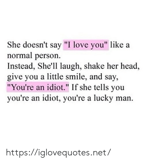 "Head, Love, and I Love You: She doesn't say ""I love you"" like  normal person  Instead, She'll laugh, shake her head  give you a little smile, and say,  ""You're an idiot."" If she tells you  you're an idiot, you're a lucky man https://iglovequotes.net/"