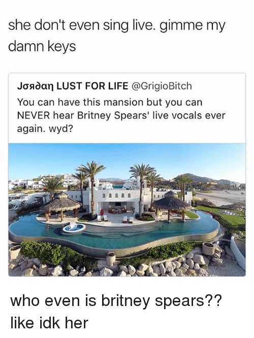 Britney Spears, Life, and Memes: she don't even sing live. gimme my  damn keys  Josdan LUST FOR LIFE @GrigioBitch  You can have this mansion but you can  NEVER hear Britney Spears' live vocals ever  again. wyd? who even is britney spears?? like idk her