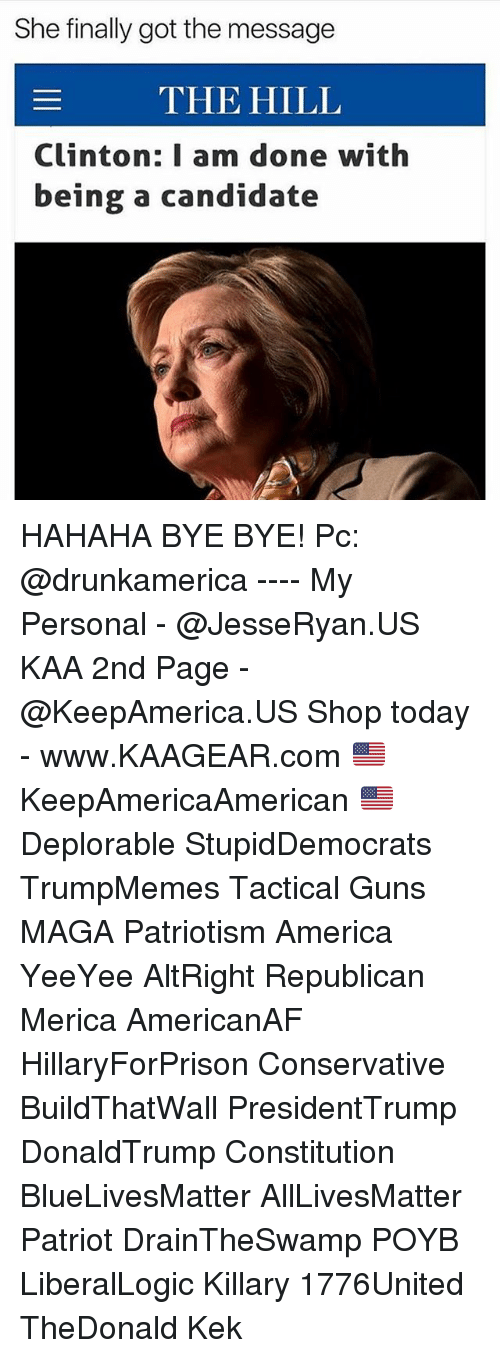 All Lives Matter, America, and Guns: She finally got the message  THE HILL  Clinton: I am done with  being a candidate HAHAHA BYE BYE! Pc: @drunkamerica ---- My Personal - @JesseRyan.US KAA 2nd Page - @KeepAmerica.US Shop today - www.KAAGEAR.com 🇺🇸 KeepAmericaAmerican 🇺🇸 Deplorable StupidDemocrats TrumpMemes Tactical Guns MAGA Patriotism America YeeYee AltRight Republican Merica AmericanAF HillaryForPrison Conservative BuildThatWall PresidentTrump DonaldTrump Constitution BlueLivesMatter AllLivesMatter Patriot DrainTheSwamp POYB LiberalLogic Killary 1776United TheDonald Kek