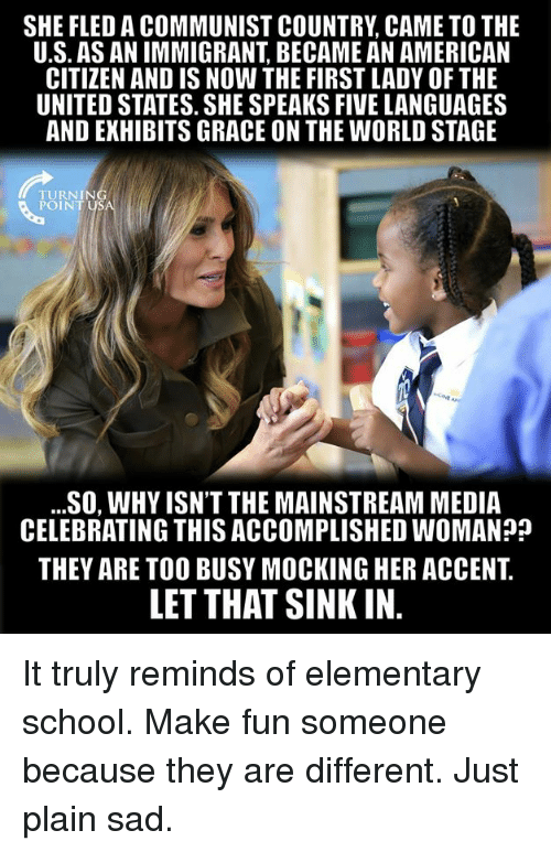 Memes, School, and American: SHE FLED A COMMUNIST COUNTRY CAME TO THE  U.S. AS AN IMMIGRANT, BECAME AN AMERICAN  CITIZEN AND IS NOW THE FIRST LADY OF THE  UNITED STATES. SHE SPEAKS FIVE LANGUAGES  AND EXHIBITS GRACE ON THE WORLD STAGE  TURNING  POINT USA  ...SO, WHY ISN'T THE MAINSTREAM MEDIA  CELEBRATING THIS ACCOMPLISHED WOMAN??  THEY ARE TOO BUSY MOCKING HER ACCENT.  LET THAT SINK IN. It truly reminds of elementary school. Make fun someone because they are different. Just plain sad.