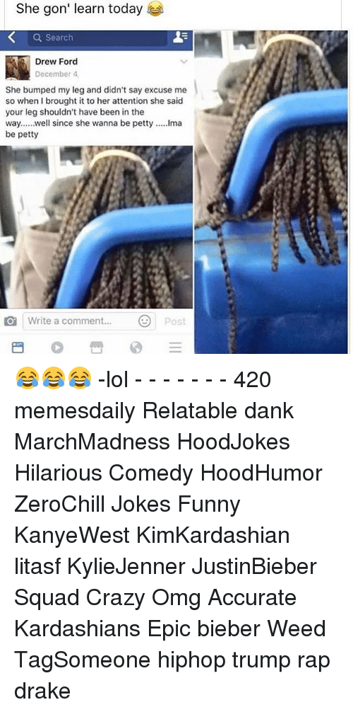Memes, 🤖, and Weeds: She gon' learn today  Search  December 4.  She bumped my leg and didn't say excuse me  so when I brought it to her attention she said  your leg shouldn't have been in the  way,  well since she wanna be petty  .....lma  be petty  O write a comment.  Post 😂😂😂 -lol - - - - - - - 420 memesdaily Relatable dank MarchMadness HoodJokes Hilarious Comedy HoodHumor ZeroChill Jokes Funny KanyeWest KimKardashian litasf KylieJenner JustinBieber Squad Crazy Omg Accurate Kardashians Epic bieber Weed TagSomeone hiphop trump rap drake