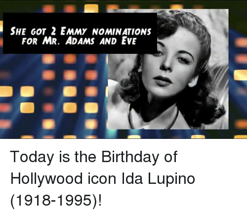 Adam and Eve, Memes, and 🤖: SHE GOT 2 EMMY NOMINATIONS  FOR MR. ADAMS AND EVE Today is the Birthday of Hollywood icon Ida Lupino (1918-1995)!
