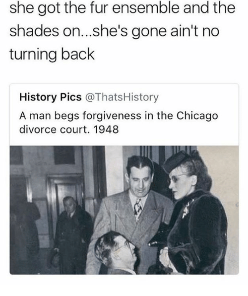 Chicago, History, and Divorce: she got the fur ensemble and the  shades on...she's gone ain't no  turning back  History Pics @ThatsHistory  A man begs forgiveness in the Chicago  divorce court. 1948