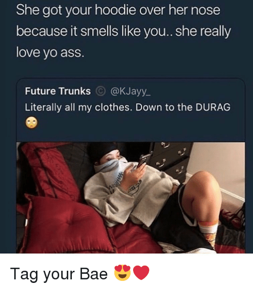 Ass, Bae, and Clothes: She got your hoodie over her nose  because it smells like you.. she really  love yo ass.  Future Trunks @KJayy_  Literally all my clothes. Down to the DURAG Tag your Bae 😍❤️