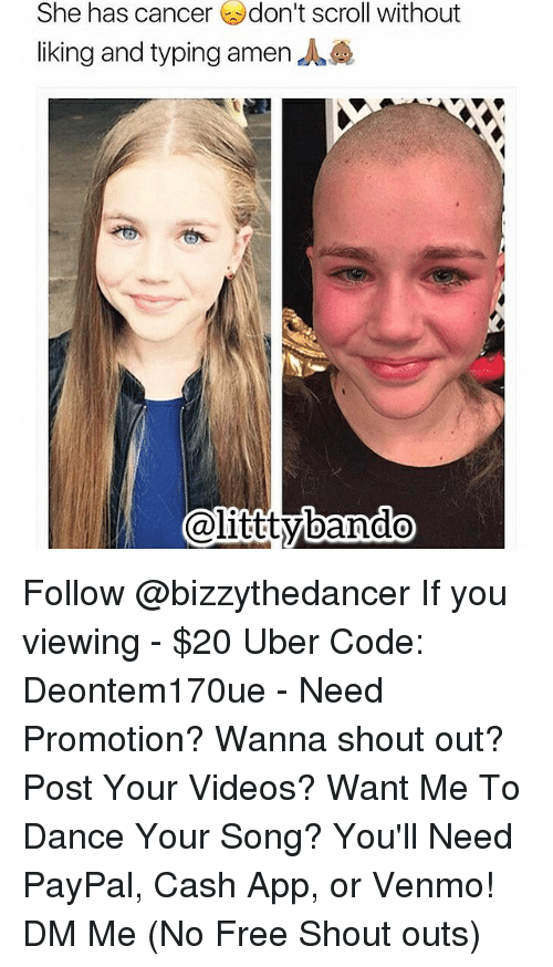 Memes, Uber, and Paypal: She has cancer don't scroll without  liking and typing amen  @littty ando Follow @bizzythedancer If you viewing - $20 Uber Code: Deontem170ue - Need Promotion? Wanna shout out? Post Your Videos? Want Me To Dance Your Song? You'll Need PayPal, Cash App, or Venmo! DM Me (No Free Shout outs)